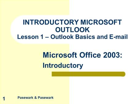 Pasewark & Pasewark Microsoft Office 2003: Introductory 1 INTRODUCTORY MICROSOFT OUTLOOK Lesson 1 – Outlook Basics and E-mail.