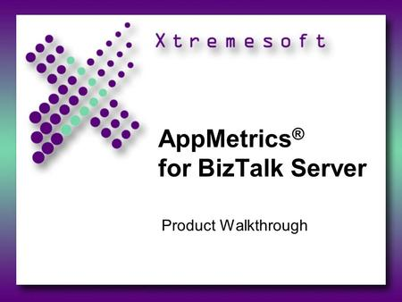 AppMetrics ® for BizTalk Server Product Walkthrough.