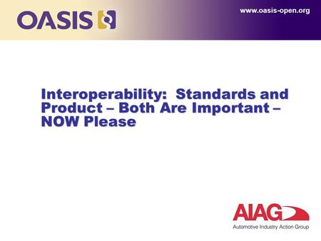 Interoperability: Standards and Product – Both Are Important – NOW Please www.oasis-open.org.