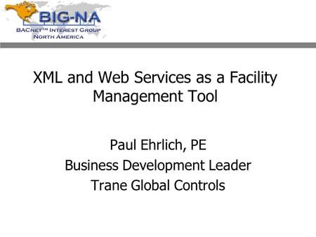 XML and Web Services as a Facility Management Tool Paul Ehrlich, PE Business Development Leader Trane Global Controls.