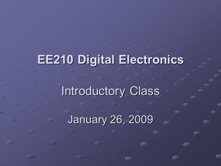 EE210 Digital Electronics Introductory Class January 26, 2009.