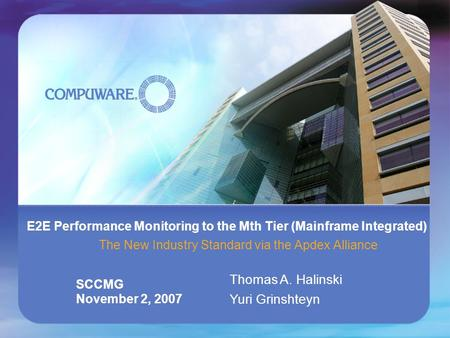 Compuware Corporation E2E Performance Monitoring to the Mth Tier (Mainframe Integrated) The New Industry Standard via the Apdex Alliance SCCMG November.