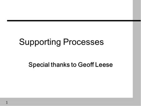 1 Supporting Processes Special thanks to Geoff Leese.