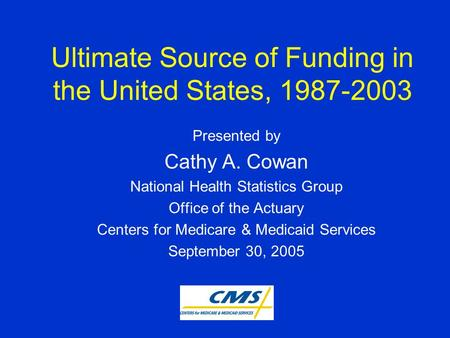 Ultimate Source of Funding in the United States, 1987-2003 Presented by Cathy A. Cowan National Health Statistics Group Office of the Actuary Centers for.