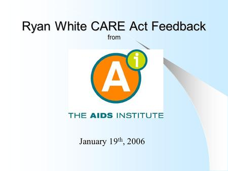 Ryan White CARE Act Feedback from January 19 th, 2006.