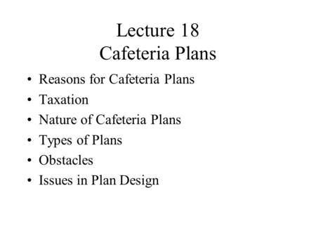 Lecture 18 Cafeteria Plans Reasons for Cafeteria Plans Taxation Nature of Cafeteria Plans Types of Plans Obstacles Issues in Plan Design.