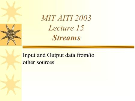 MIT AITI 2003 Lecture 15 Streams Input and Output data from/to other sources.