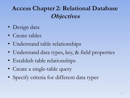 Access Chapter 2: Relational Database Objectives Design data Create tables Understand table relationships Understand data types, key, & field properties.