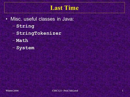Winter 2006CISC121 - Prof. McLeod1 Last Time Misc. useful classes in Java: –String –StringTokenizer –Math –System.
