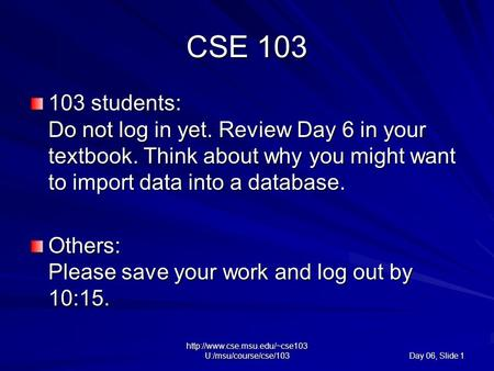 U:/msu/course/cse/103 Day 06, Slide 1 CSE 103 103 students: Do not log in yet. Review Day 6 in your textbook. Think about.