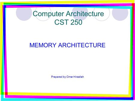 Computer Architecture CST 250 MEMORY ARCHITECTURE Prepared by:Omar Hirzallah.