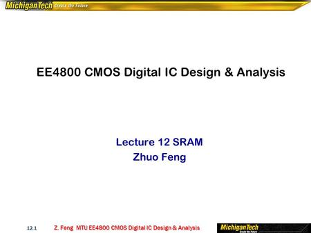 Z. Feng MTU EE4800 CMOS Digital IC Design & Analysis 12.1 EE4800 CMOS Digital IC Design & Analysis Lecture 12 SRAM Zhuo Feng.