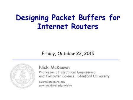 Designing Packet Buffers for Internet Routers Friday, October 23, 2015 Nick McKeown Professor of Electrical Engineering and Computer Science, Stanford.