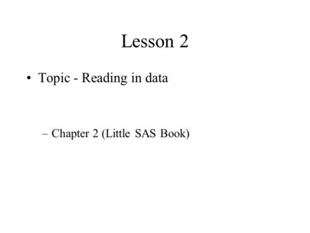 Lesson 2 Topic - Reading in data Chapter 2 (Little SAS Book)