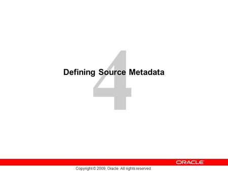 4 Copyright © 2009, Oracle. All rights reserved. Defining Source Metadata.