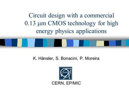Circuit design with a commercial 0.13  m CMOS technology for high energy physics applications K. Hänsler, S. Bonacini, P. Moreira CERN, EP/MIC.
