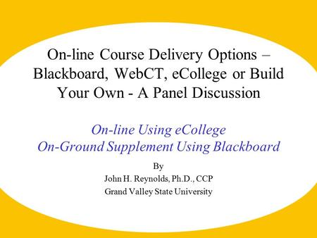 On-line Course Delivery Options – Blackboard, WebCT, eCollege or Build Your Own - A Panel Discussion On-line Using eCollege On-Ground Supplement Using.