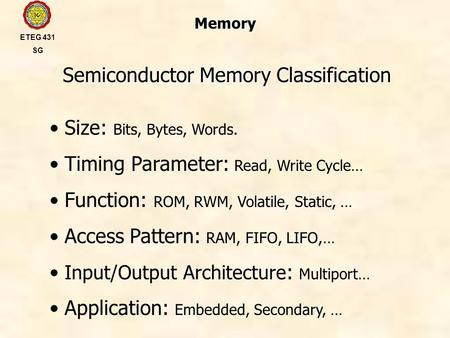 Memory Semiconductor Memory Classification ETEG 431 SG Size: Bits, Bytes, Words. Timing Parameter: Read, Write Cycle… Function: ROM, RWM, Volatile, Static,