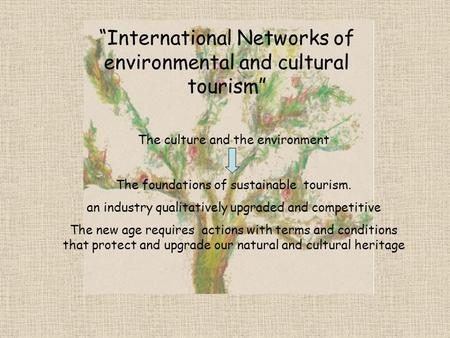 The culture and the environment The foundations of sustainable tourism. an industry qualitatively upgraded and competitive The new age requires actions.