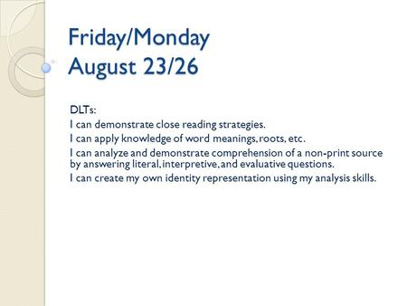 Friday/Monday August 23/26 DLTs: I can demonstrate close reading strategies. I can apply knowledge of word meanings, roots, etc. I can analyze and demonstrate.