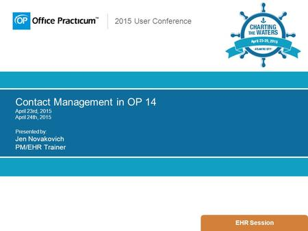 2015 User Conference Contact Management in OP 14 April 23rd, 2015 April 24th, 2015 Presented by: Jen Novakovich PM/EHR Trainer EHR Session.