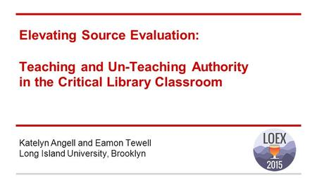 Elevating Source Evaluation: Teaching and Un-Teaching Authority in the Critical Library Classroom Katelyn Angell and Eamon Tewell Long Island University,