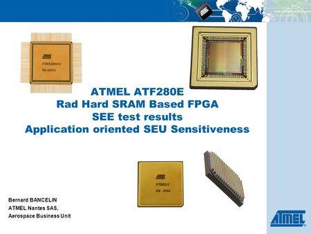ATMEL ATF280E Rad Hard SRAM Based FPGA SEE test results Application oriented SEU Sensitiveness Bernard BANCELIN ATMEL Nantes SAS, Aerospace Business Unit.