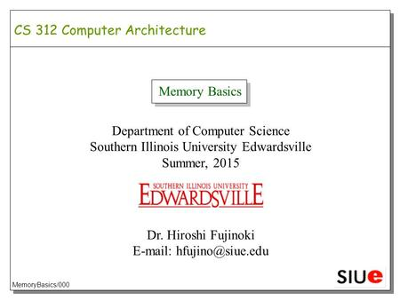 CS 312 Computer Architecture Memory Basics Department of Computer Science Southern Illinois University Edwardsville Summer, 2015 Dr. Hiroshi Fujinoki E-mail: