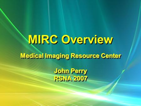 MIRC Overview Medical Imaging Resource Center John Perry RSNA 2007 Medical Imaging Resource Center John Perry RSNA 2007.