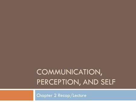 COMMUNICATION, PERCEPTION, AND SELF Chapter 2 Recap/Lecture.