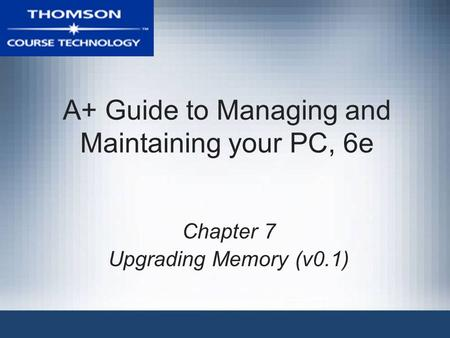 A+ Guide to Managing and Maintaining your PC, 6e Chapter 7 Upgrading Memory (v0.1)