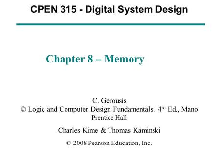 CPEN 315 - Digital System Design Chapter 8 – Memory C. Gerousis © Logic and Computer Design Fundamentals, 4 rd Ed., Mano Prentice Hall Charles Kime & Thomas.