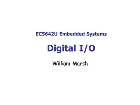 ECS642U Embedded Systems Digital I/O William Marsh.