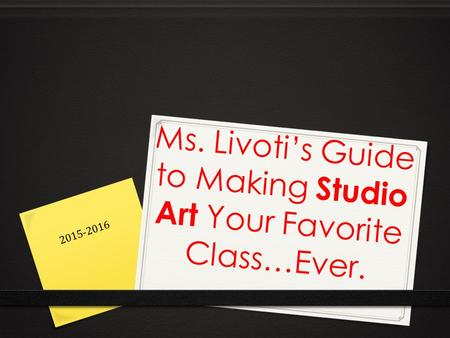 Ms. Livoti's Guide to Making Studio Art Your Favorite Class…Ever. 2015-2016.