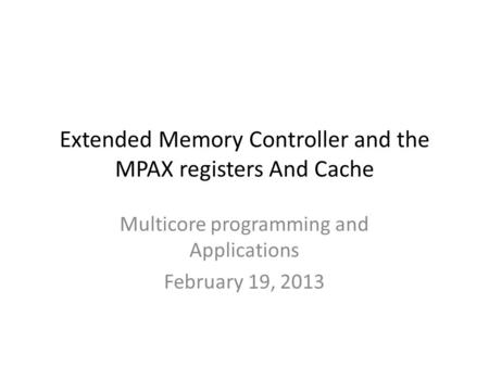 Extended Memory Controller and the MPAX registers And Cache Multicore programming and Applications February 19, 2013.