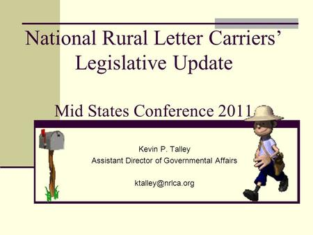 National Rural Letter Carriers' Legislative Update Mid States Conference 2011 Kevin P. Talley Assistant Director of Governmental Affairs