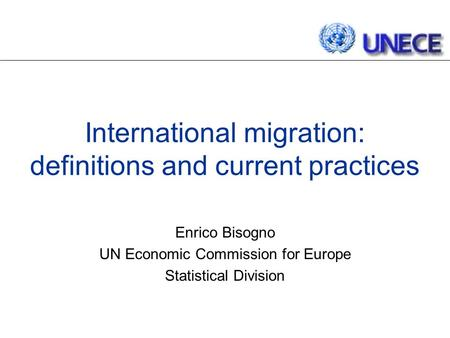 International migration: definitions and current practices Enrico Bisogno UN Economic Commission for Europe Statistical Division.