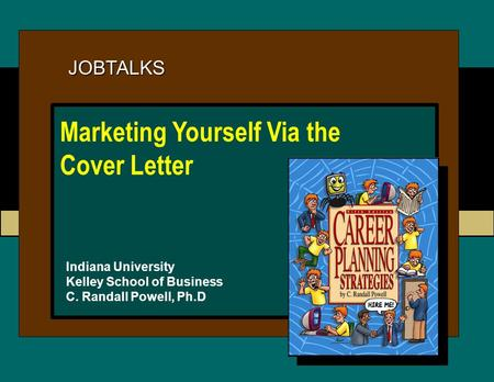 JOBTALKS Indiana University Kelley School of Business C. Randall Powell, Ph.D Marketing Yourself Via the Cover Letter.