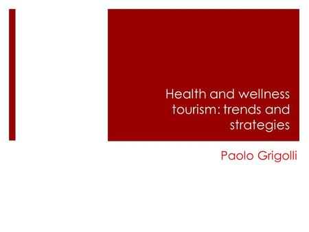 Health and wellness tourism: trends and strategies Paolo Grigolli.
