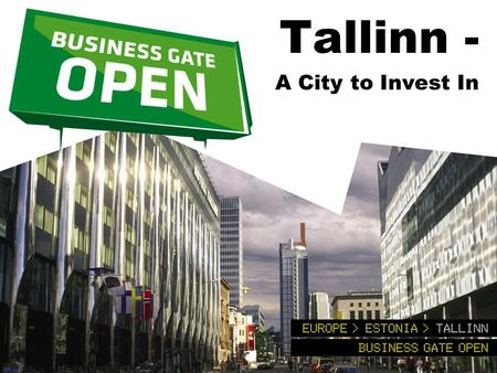 Tallinn - A City to Invest In. Good location for business Crossroads between technology-rich Scandinavia and resource-rich Russia. Business-friendly and.