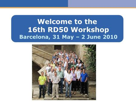 Haga clic para modificar el estilo de texto del patrón Welcome to the 16th RD50 Workshop Barcelona, 31 May – 2 June 2010.