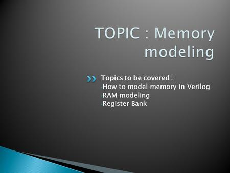 Topics to be covered : How to model memory in Verilog RAM modeling Register Bank.