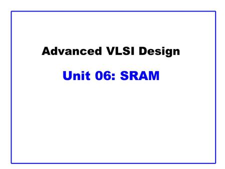 Advanced VLSI Design Unit 06: SRAM. CMOS VLSI Design13: SRAMSlide 2 Outline  Memory Arrays  SRAM Architecture –SRAM Cell –Decoders –Column Circuitry.