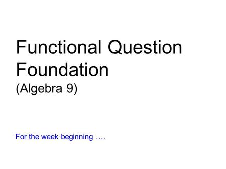 Functional Question Foundation (Algebra 9) For the week beginning ….
