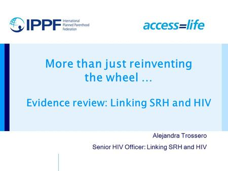 More than just reinventing the wheel … Evidence review: Linking SRH and HIV Alejandra Trossero Senior HIV Officer: Linking SRH and HIV.