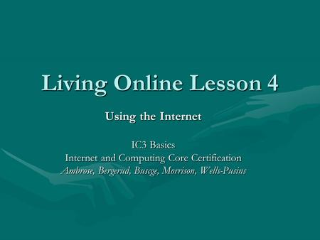 Living Online Lesson 4 Using the Internet IC3 Basics Internet and Computing Core Certification Ambrose, Bergerud, Buscge, Morrison, Wells-Pusins.