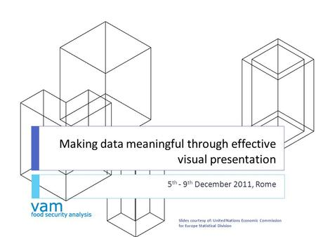 Making data meaningful through effective visual presentation 5 th - 9 th December 2011, Rome Slides courtesy of: United Nations Economic Commission for.