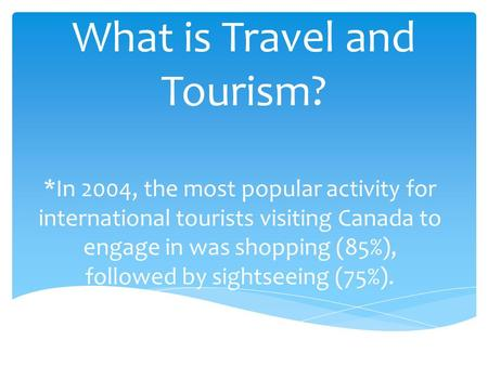 What is Travel and Tourism? *In 2004, the most popular activity for international tourists visiting Canada to engage in was shopping (85%), followed by.