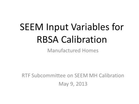 SEEM Input Variables for RBSA Calibration Manufactured Homes RTF Subcommittee on SEEM MH Calibration May 9, 2013.