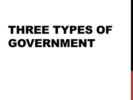 THREE TYPES OF GOVERNMENT. QUESTION…. How do we (people in general) make decisions as a group?